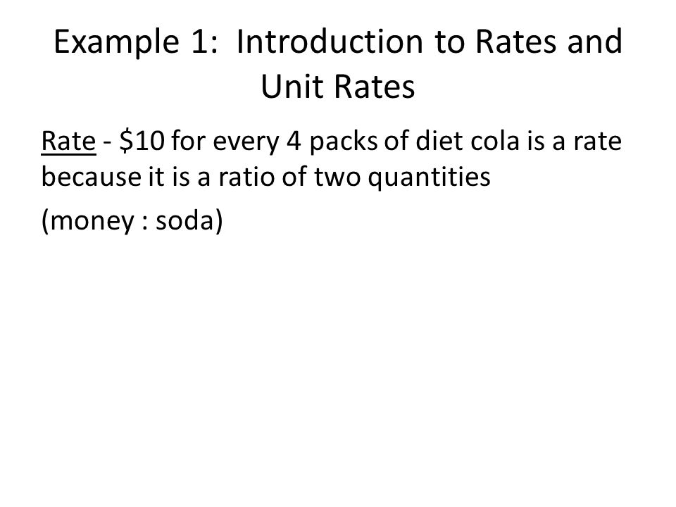 Example 1: Introduction to Rates and Unit Rates Rate - $10 for every 4 packs of diet cola is a rate because it is a ratio of two quantities (money : s