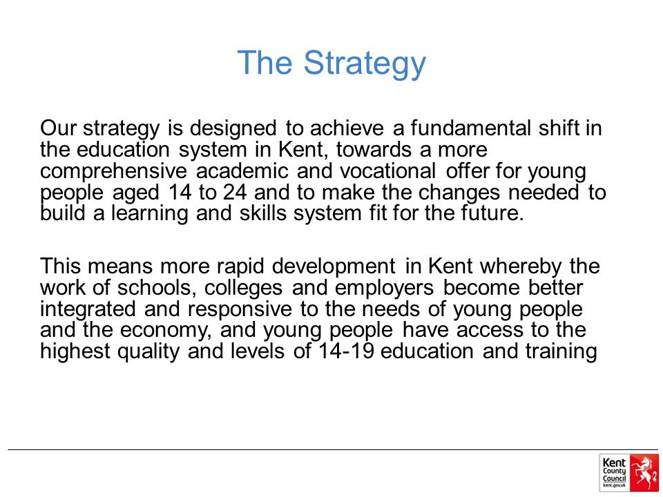 The Strategy Our strategy is designed to achieve a fundamental shift in the education system in Kent, towards a more comprehensive academic and vocational offer for young people aged 14 to 24 and to make the changes needed to build a learning and skills system fit for the future.