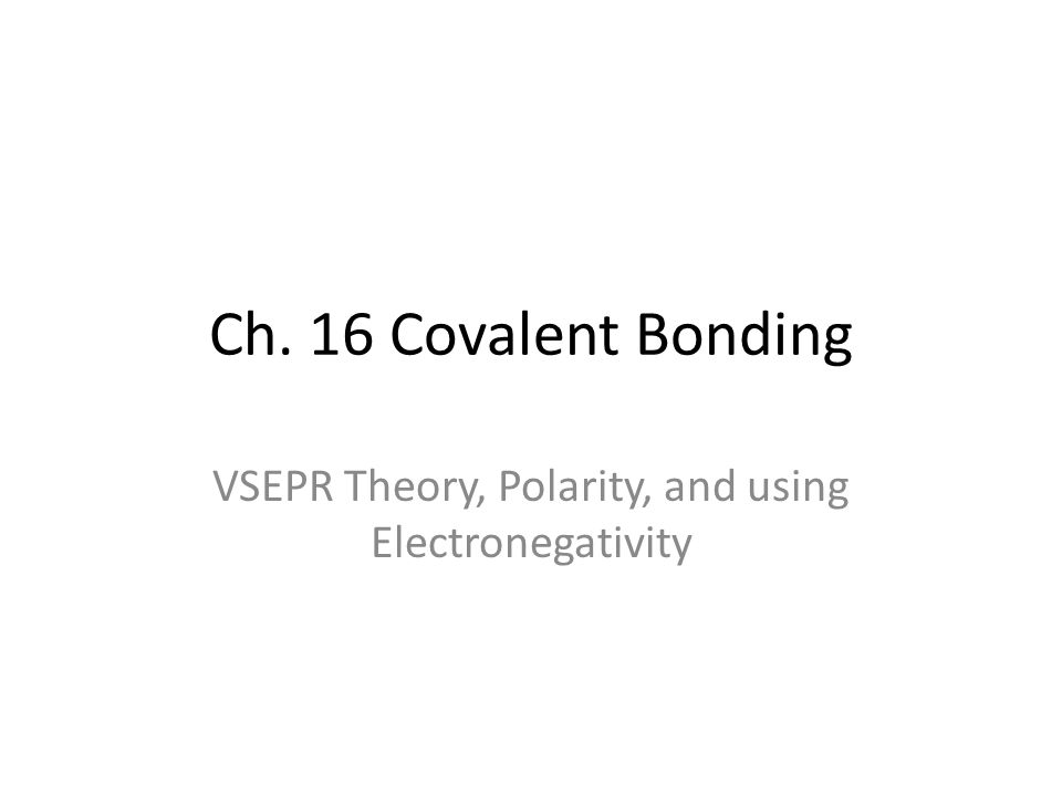 Ch. 16 Covalent Bonding VSEPR Theory, Polarity, and using Electronegativity