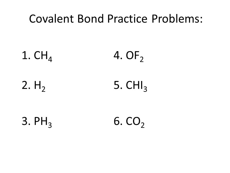 Covalent Bond Practice Problems: 1. CH 4 4. OF 2 2. H 2 5. CHI 3 3. PH 3 6. CO 2