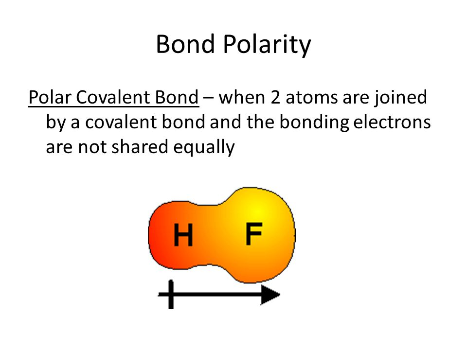 Bond Polarity Polar Covalent Bond – when 2 atoms are joined by a covalent bond and the bonding electrons are not shared equally