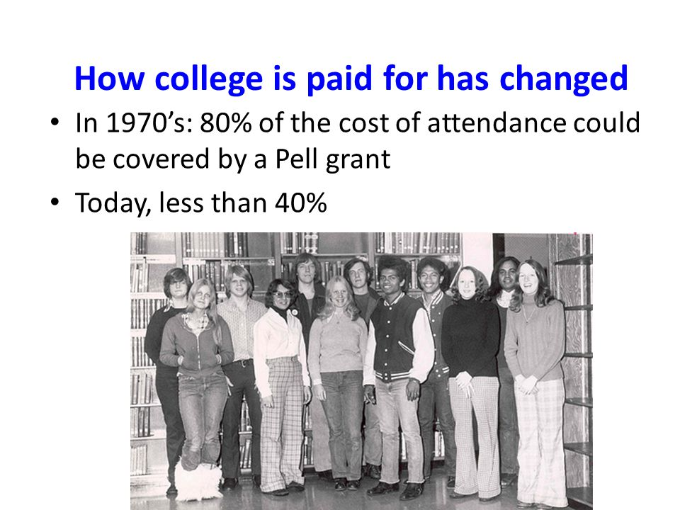 In 1970's: 80% of the cost of attendance could be covered by a Pell grant Today, less than 40% How college is paid for has changed