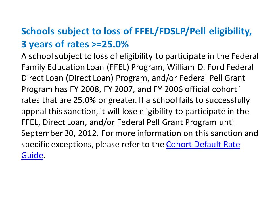 Schools subject to loss of FFEL/FDSLP/Pell eligibility, 3 years of rates >=25.0% A school subject to loss of eligibility to participate in the Federal Family Education Loan (FFEL) Program, William D.