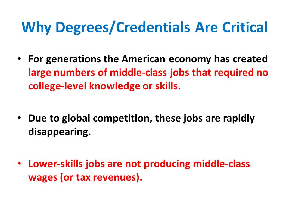 Why Degrees/Credentials Are Critical For generations the American economy has created large numbers of middle-class jobs that required no college-level knowledge or skills.