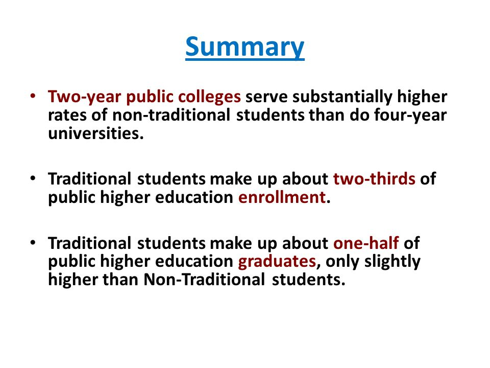 Summary Two-year public colleges serve substantially higher rates of non-traditional students than do four-year universities.