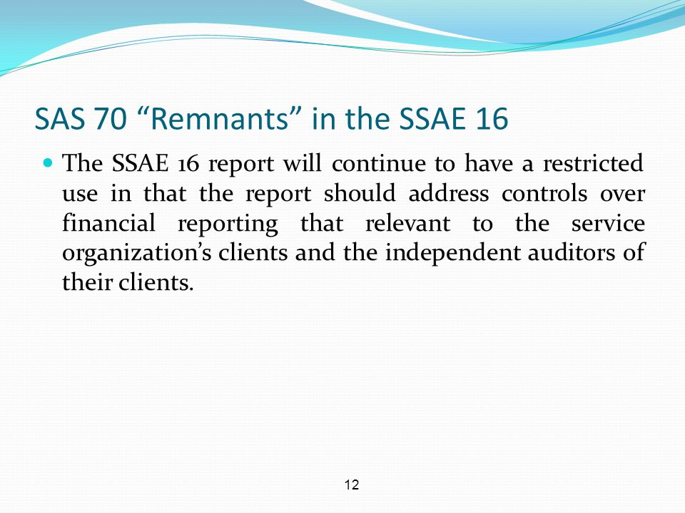 """12 SAS 70 """"Remnants"""" in the SSAE 16 The SSAE 16 report will continue to have a restricted use in that the report should address controls over financia"""