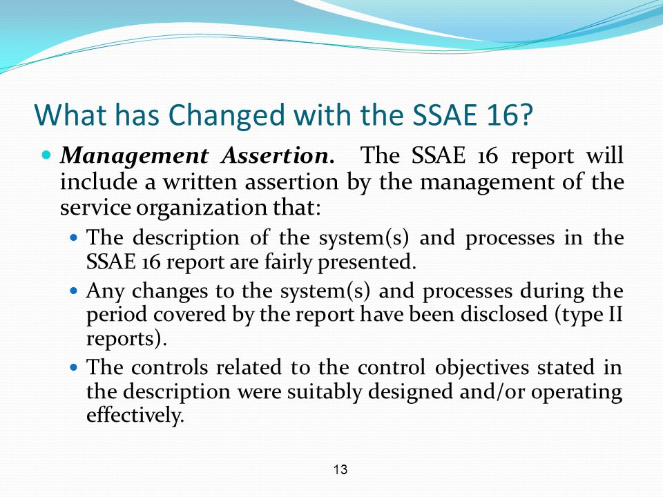 13 What has Changed with the SSAE 16? Management Assertion. The SSAE 16 report will include a written assertion by the management of the service organ