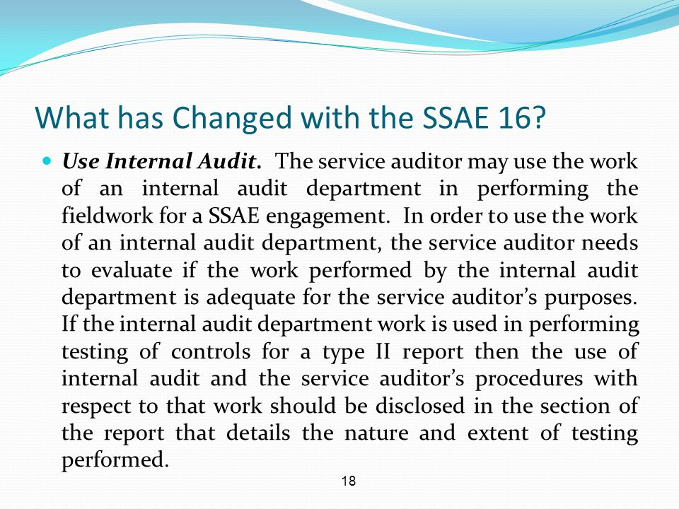 18 What has Changed with the SSAE 16? Use Internal Audit. The service auditor may use the work of an internal audit department in performing the field