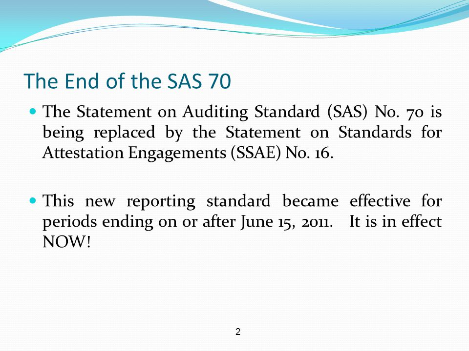 3 The End of the SAS 70 One of the most immediate differences between the SAS 70 and the SSAE 16 is that the new SSAE 16 reporting now falls under an attest standard and not an auditing standard.