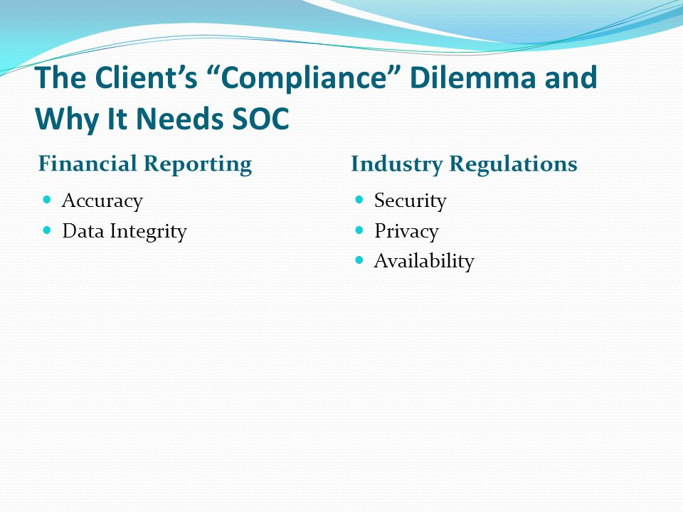 """The Client's """"Compliance"""" Dilemma and Why It Needs SOC Financial Reporting Accuracy Data Integrity Industry Regulations Security Privacy Availability"""