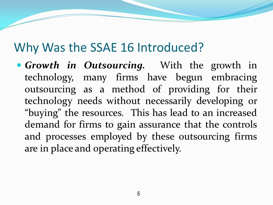 5 Why Was the SSAE 16 Introduced? Growth in Outsourcing. With the growth in technology, many firms have begun embracing outsourcing as a method of pro