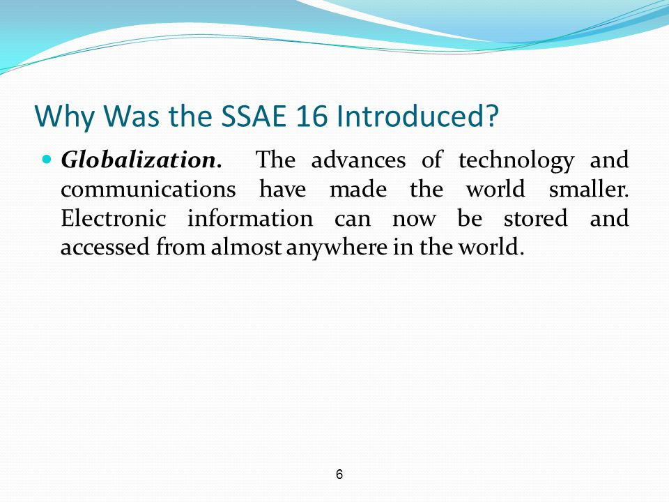6 Why Was the SSAE 16 Introduced? Globalization. The advances of technology and communications have made the world smaller. Electronic information can