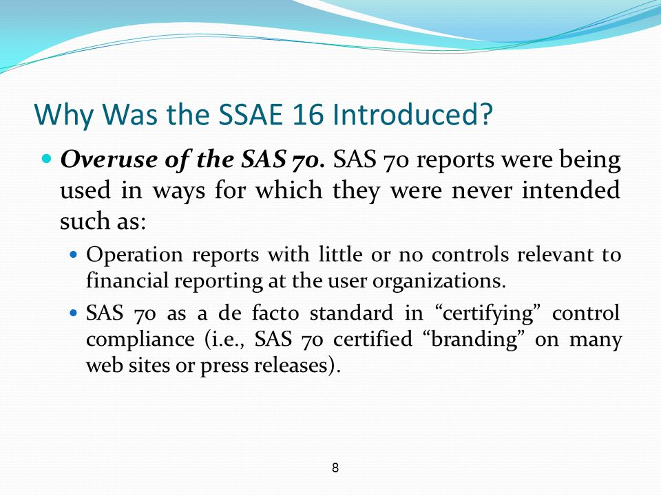 9 SAS 70 Remnants in the SSAE 16 Service Organization Control (SOC 1) Reports in the SSAE 16 standard will continue to addresses controls over financial reporting as was performed in a SAS 70.