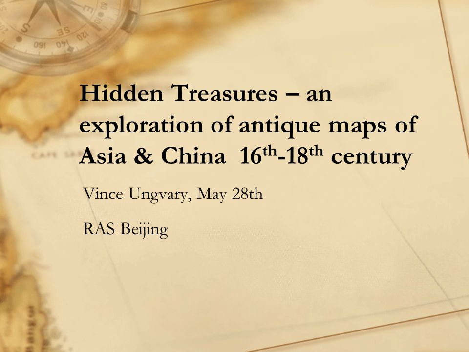 Hidden Treasures – an exploration of antique maps of Asia & China 16 th -18 th century Vince Ungvary, May 28th RAS Beijing