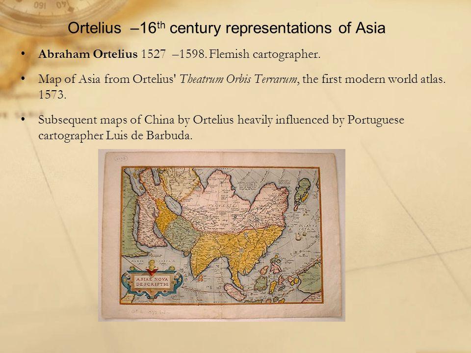 Ortelius –16 th century representations of Asia Abraham Ortelius 1527 –1598.