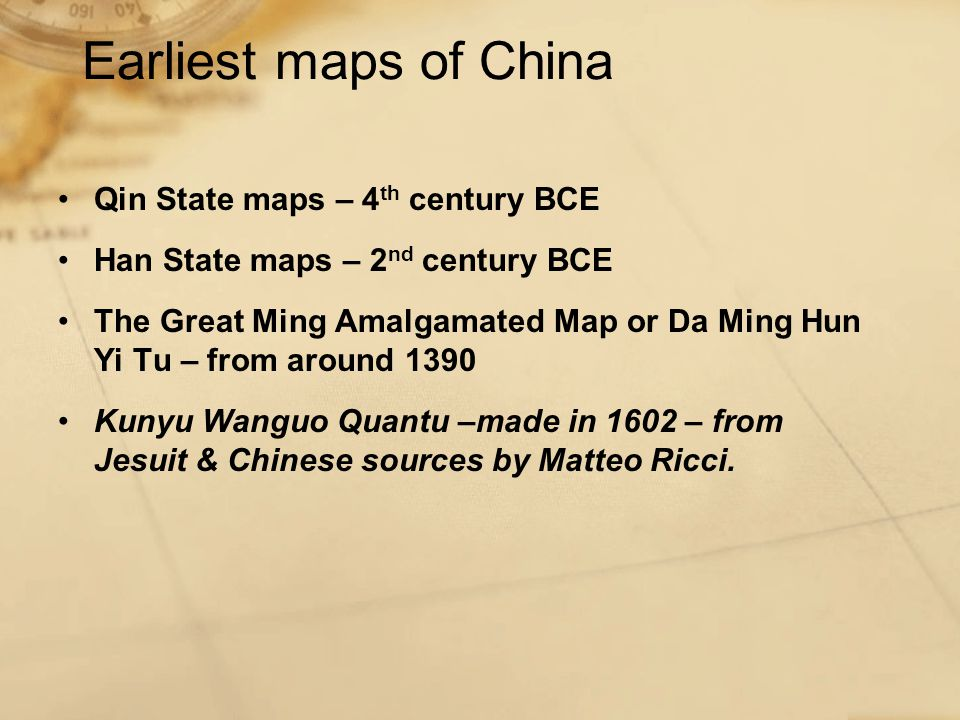 Earliest maps of China Qin State maps – 4 th century BCE Han State maps – 2 nd century BCE The Great Ming Amalgamated Map or Da Ming Hun Yi Tu – from around 1390 Kunyu Wanguo Quantu –made in 1602 – from Jesuit & Chinese sources by Matteo Ricci.