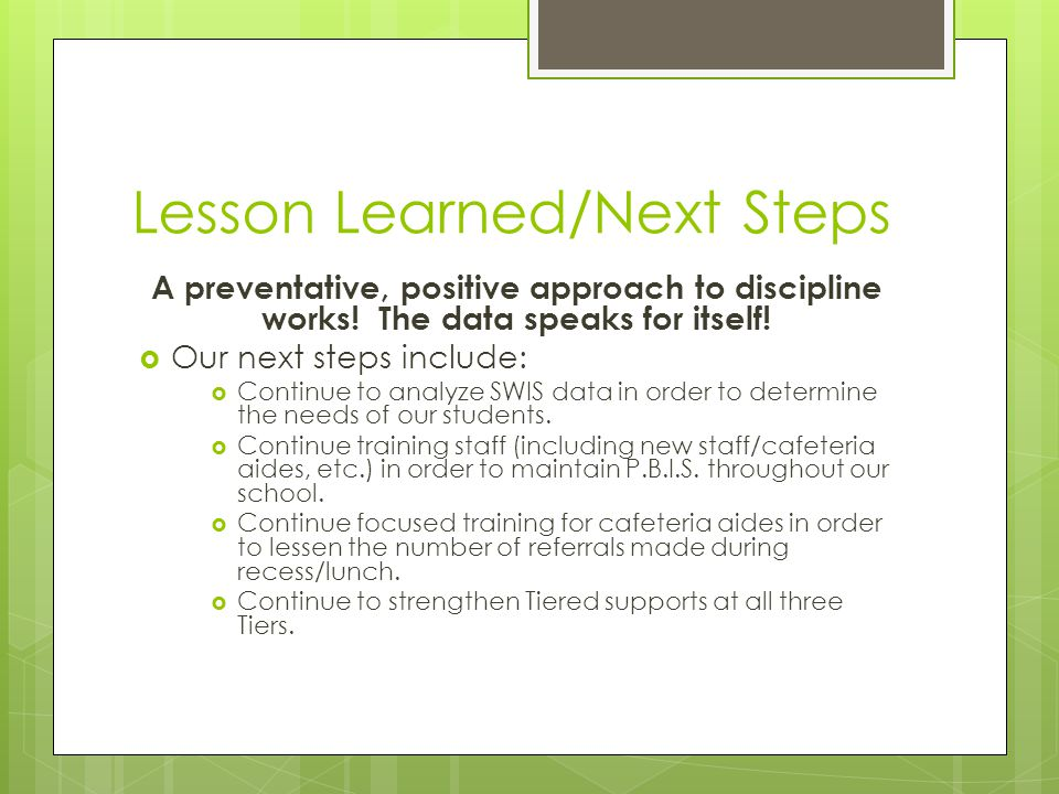 Lesson Learned/Next Steps A preventative, positive approach to discipline works.