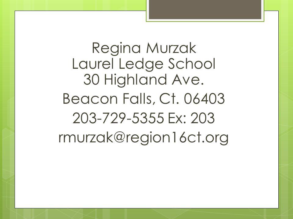 Regina Murzak Laurel Ledge School 30 Highland Ave. Beacon Falls, Ct. 06403 203-729-5355 Ex: 203 rmurzak@region16ct.org