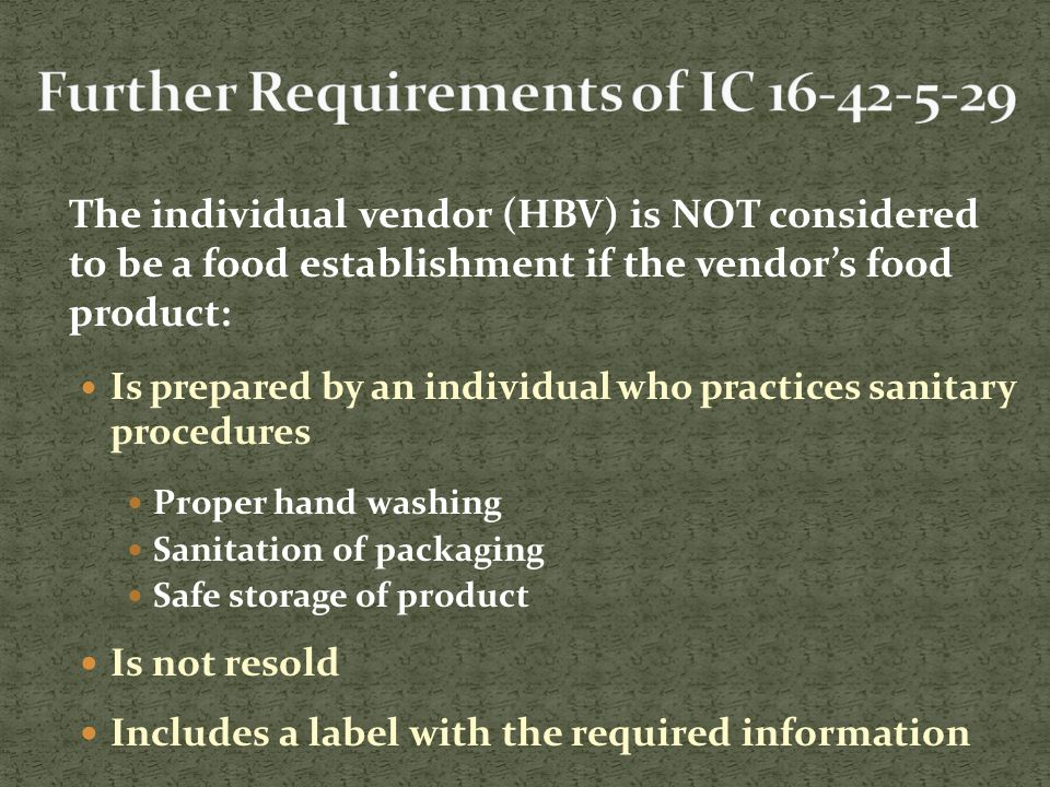 The individual vendor (HBV) is NOT considered to be a food establishment if the vendor's food product: Is prepared by an individual who practices sanitary procedures Proper hand washing Sanitation of packaging Safe storage of product Is not resold Includes a label with the required information