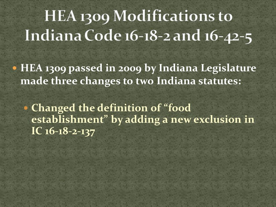 HEA 1309 passed in 2009 by Indiana Legislature made three changes to two Indiana statutes: Changed the definition of food establishment by adding a new exclusion in IC 16-18-2-137