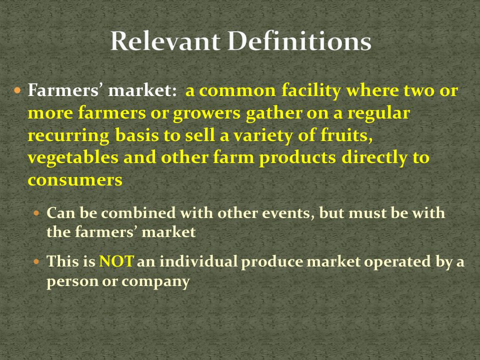Farmers' market: a common facility where two or more farmers or growers gather on a regular recurring basis to sell a variety of fruits, vegetables and other farm products directly to consumers Can be combined with other events, but must be with the farmers' market This is NOT an individual produce market operated by a person or company