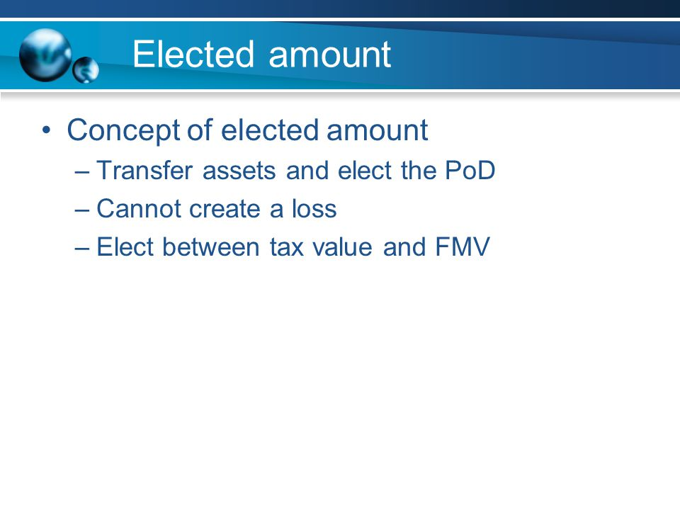 Elected amount Concept of elected amount –Transfer assets and elect the PoD –Cannot create a loss –Elect between tax value and FMV