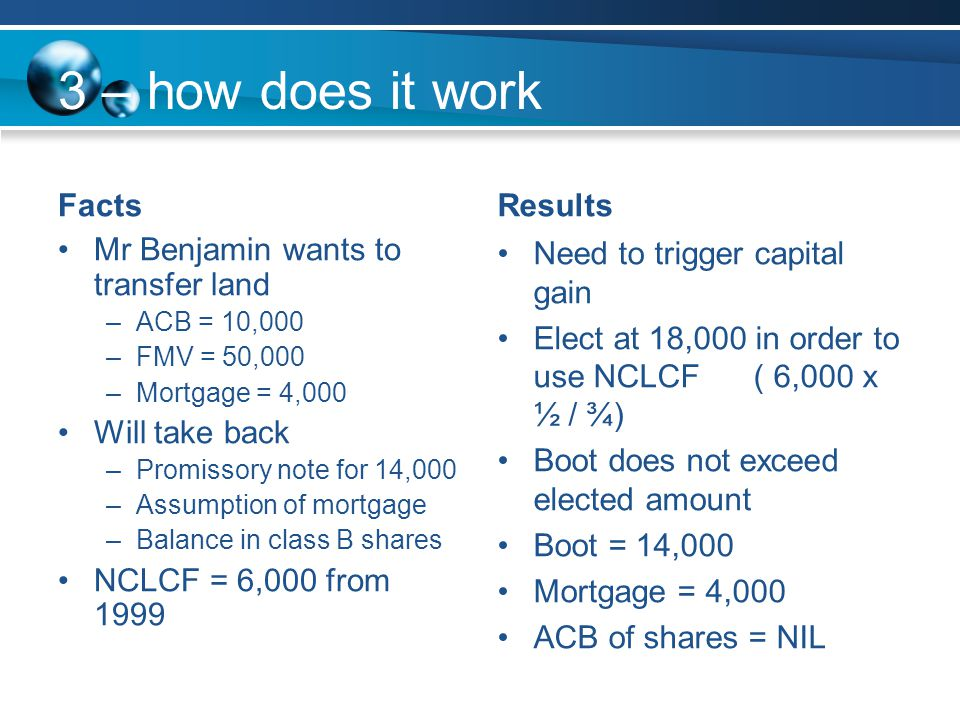 3 – how does it work Facts Mr Benjamin wants to transfer land –ACB = 10,000 –FMV = 50,000 –Mortgage = 4,000 Will take back –Promissory note for 14,000 –Assumption of mortgage –Balance in class B shares NCLCF = 6,000 from 1999 Results Need to trigger capital gain Elect at 18,000 in order to use NCLCF ( 6,000 x ½ / ¾) Boot does not exceed elected amount Boot = 14,000 Mortgage = 4,000 ACB of shares = NIL