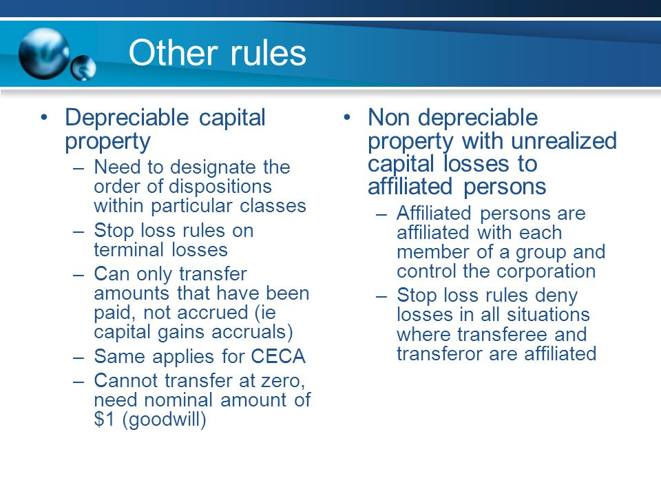 Other rules Depreciable capital property –Need to designate the order of dispositions within particular classes –Stop loss rules on terminal losses –Can only transfer amounts that have been paid, not accrued (ie capital gains accruals) –Same applies for CECA –Cannot transfer at zero, need nominal amount of $1 (goodwill) Non depreciable property with unrealized capital losses to affiliated persons –Affiliated persons are affiliated with each member of a group and control the corporation –Stop loss rules deny losses in all situations where transferee and transferor are affiliated