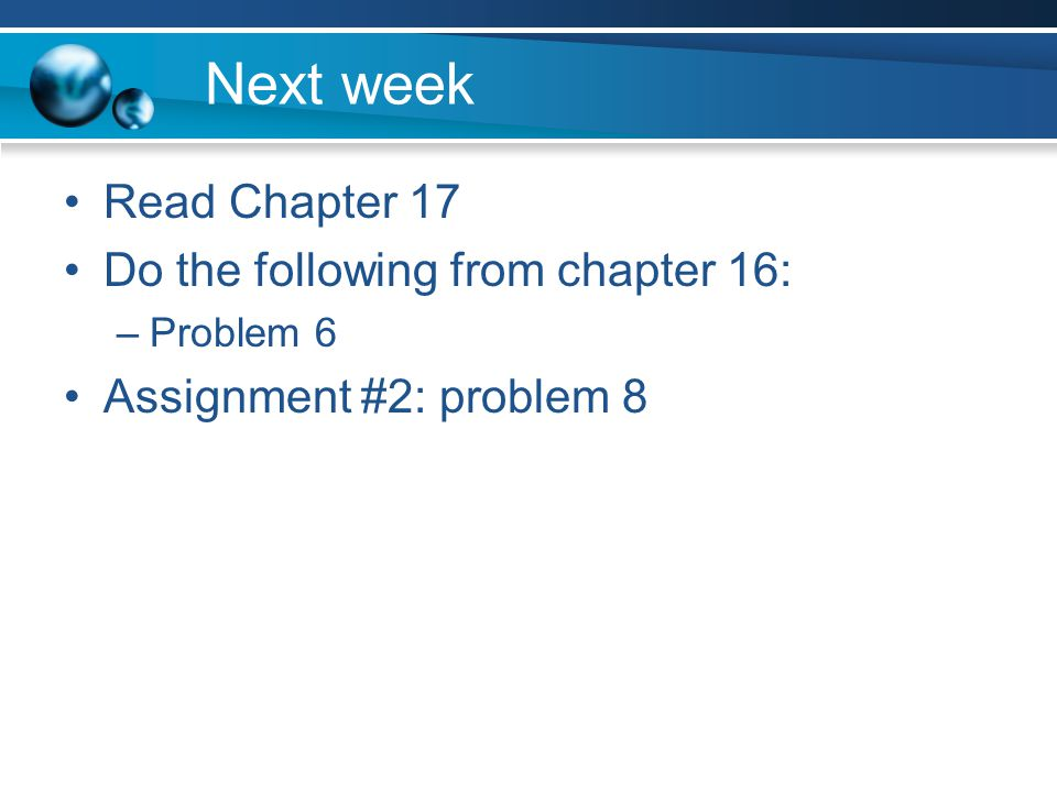 Next week Read Chapter 17 Do the following from chapter 16: –Problem 6 Assignment #2: problem 8