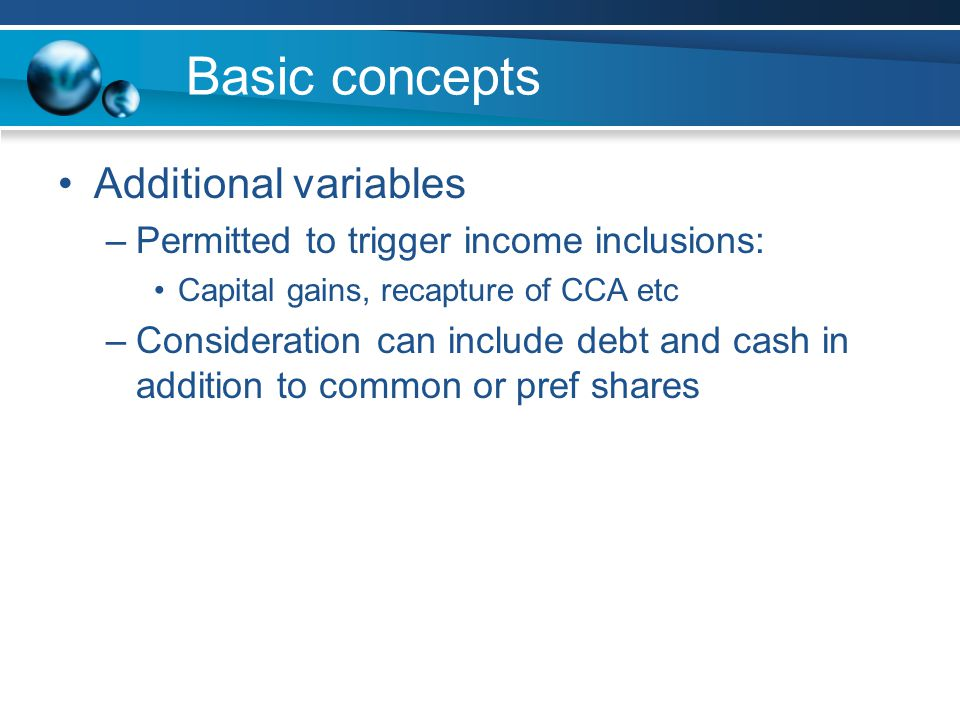Basic concepts Additional variables –Permitted to trigger income inclusions: Capital gains, recapture of CCA etc –Consideration can include debt and cash in addition to common or pref shares