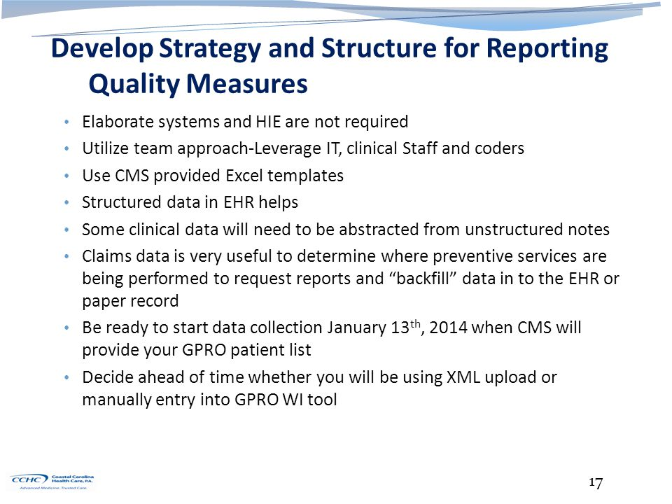 Develop Strategy and Structure for Reporting Quality Measures Elaborate systems and HIE are not required Utilize team approach-Leverage IT, clinical Staff and coders Use CMS provided Excel templates Structured data in EHR helps Some clinical data will need to be abstracted from unstructured notes Claims data is very useful to determine where preventive services are being performed to request reports and backfill data in to the EHR or paper record Be ready to start data collection January 13 th, 2014 when CMS will provide your GPRO patient list Decide ahead of time whether you will be using XML upload or manually entry into GPRO WI tool 17