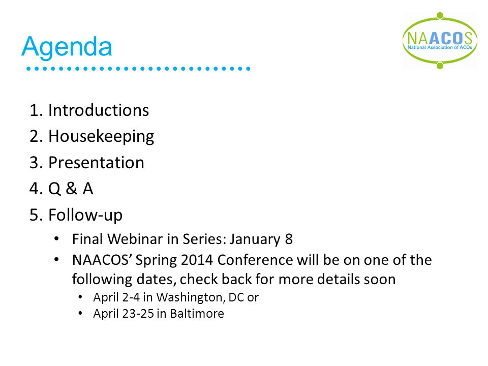 Agenda 1. Introductions 2. Housekeeping 3. Presentation 4. Q & A 5. Follow-up Final Webinar in Series: January 8 NAACOS' Spring 2014 Conference will b