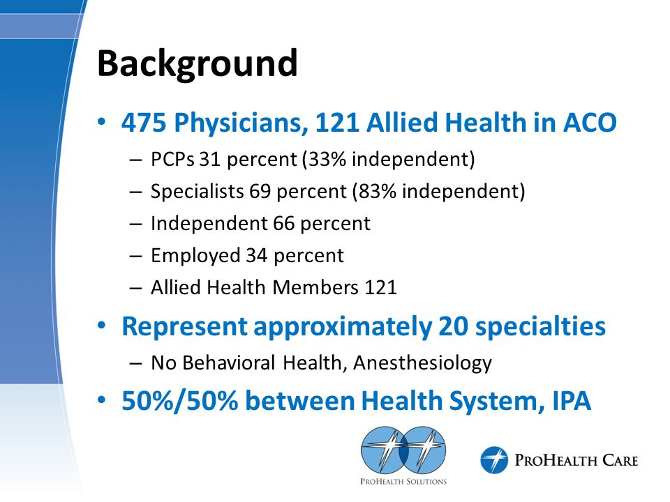 Background 475 Physicians, 121 Allied Health in ACO – PCPs 31 percent (33% independent) – Specialists 69 percent (83% independent) – Independent 66 pe