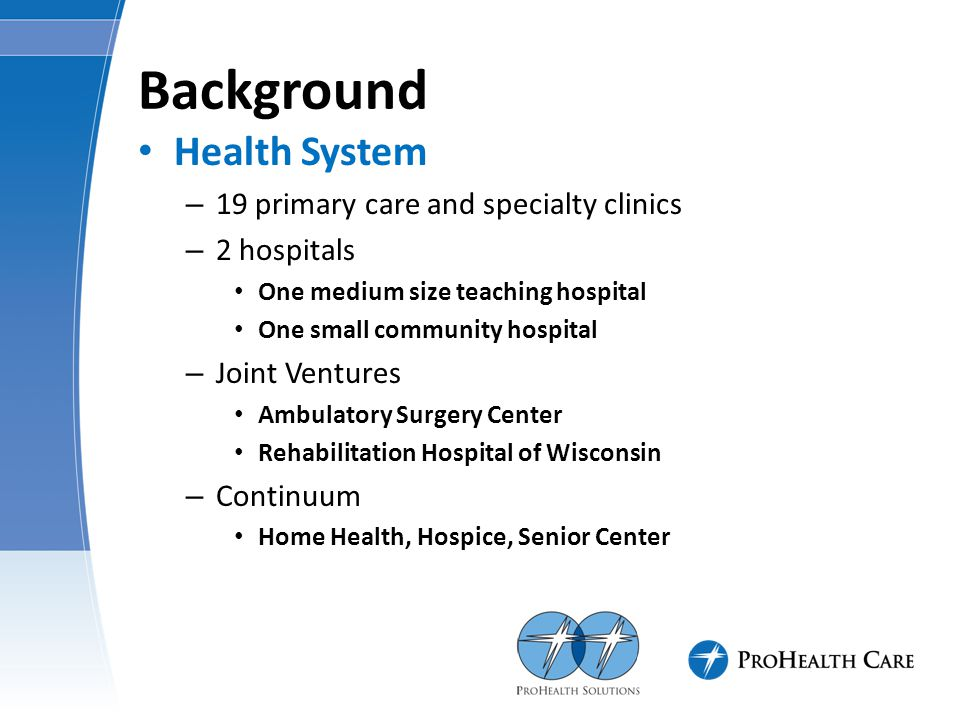 Background Health System – 19 primary care and specialty clinics – 2 hospitals One medium size teaching hospital One small community hospital – Joint