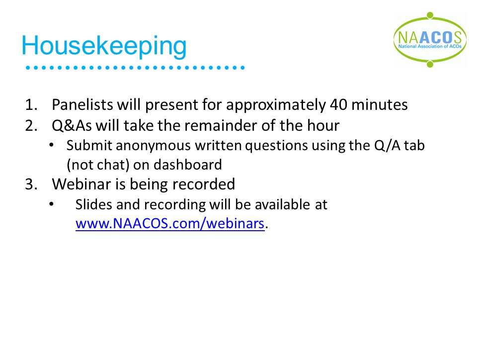 Housekeeping 1.Panelists will present for approximately 40 minutes 2.Q&As will take the remainder of the hour Submit anonymous written questions using the Q/A tab (not chat) on dashboard 3.Webinar is being recorded Slides and recording will be available at www.NAACOS.com/webinars.