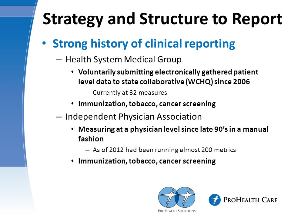Strategy and Structure to Report Strong history of clinical reporting – Health System Medical Group Voluntarily submitting electronically gathered patient level data to state collaborative (WCHQ) since 2006 – Currently at 32 measures Immunization, tobacco, cancer screening – Independent Physician Association Measuring at a physician level since late 90's in a manual fashion – As of 2012 had been running almost 200 metrics Immunization, tobacco, cancer screening
