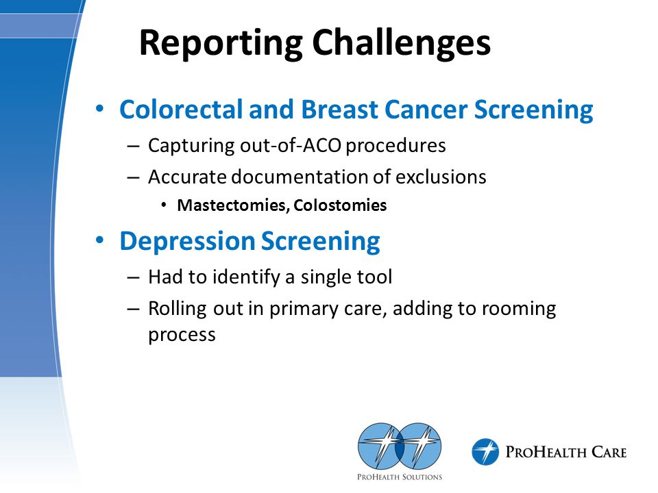 Reporting Challenges Colorectal and Breast Cancer Screening – Capturing out-of-ACO procedures – Accurate documentation of exclusions Mastectomies, Col