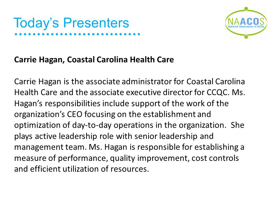 Today's Presenters Carrie Hagan, Coastal Carolina Health Care Carrie Hagan is the associate administrator for Coastal Carolina Health Care and the associate executive director for CCQC.