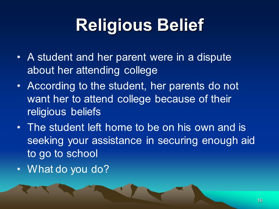 Religious Belief A student and her parent were in a dispute about her attending college According to the student, her parents do not want her to attend college because of their religious beliefs The student left home to be on his own and is seeking your assistance in securing enough aid to go to school What do you do.