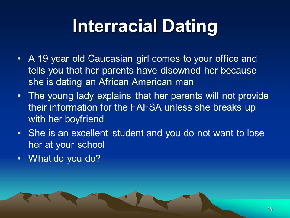 Interracial Dating A 19 year old Caucasian girl comes to your office and tells you that her parents have disowned her because she is dating an African American man The young lady explains that her parents will not provide their information for the FAFSA unless she breaks up with her boyfriend She is an excellent student and you do not want to lose her at your school What do you do.