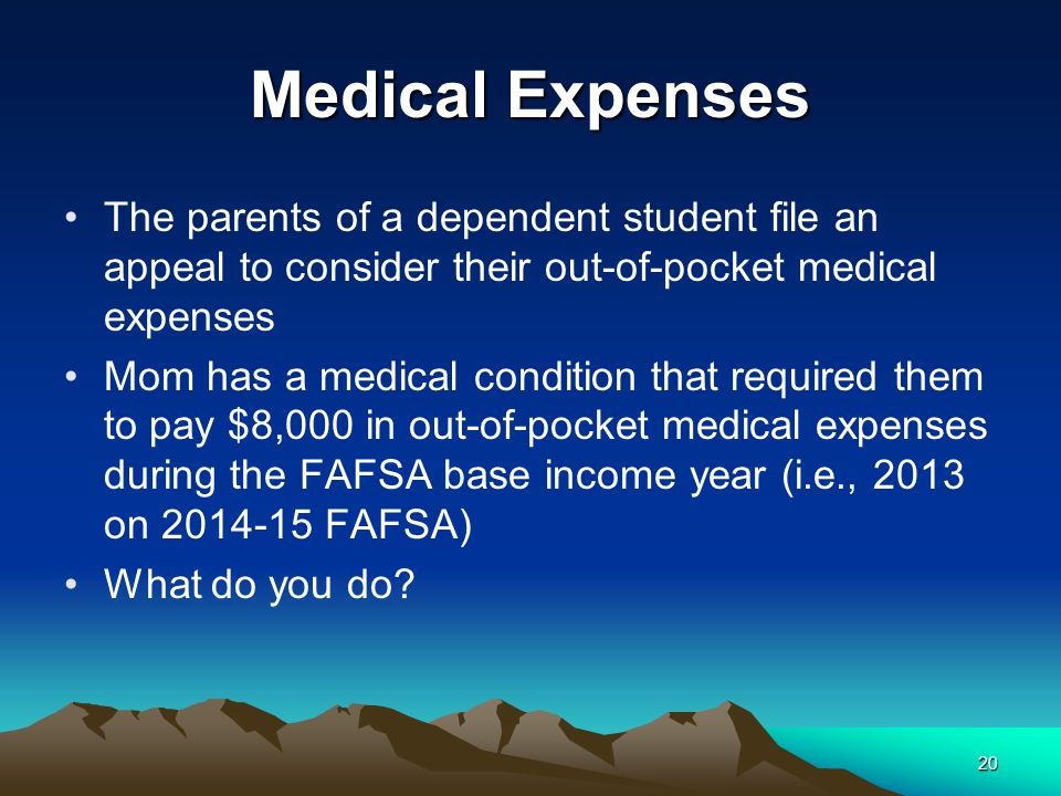 Medical Expenses The parents of a dependent student file an appeal to consider their out-of-pocket medical expenses Mom has a medical condition that required them to pay $8,000 in out-of-pocket medical expenses during the FAFSA base income year (i.e., 2013 on 2014-15 FAFSA) What do you do.