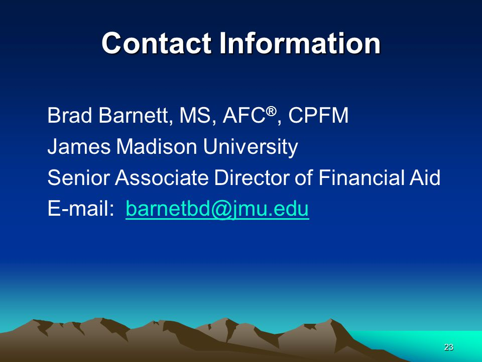 23 Contact Information Brad Barnett, MS, AFC ®, CPFM James Madison University Senior Associate Director of Financial Aid E-mail: barnetbd@jmu.edubarnetbd@jmu.edu