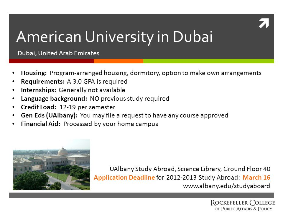  American University in Dubai Dubai, United Arab Emirates UAlbany Study Abroad, Science Library, Ground Floor 40 Application Deadline for 2012-2013 Study Abroad: March 16 www.albany.edu/studyaboard Housing: Program-arranged housing, dormitory, option to make own arrangements Requirements: A 3.0 GPA is required Internships: Generally not available Language background: NO previous study required Credit Load: 12-19 per semester Gen Eds (UAlbany): You may file a request to have any course approved Financial Aid: Processed by your home campus