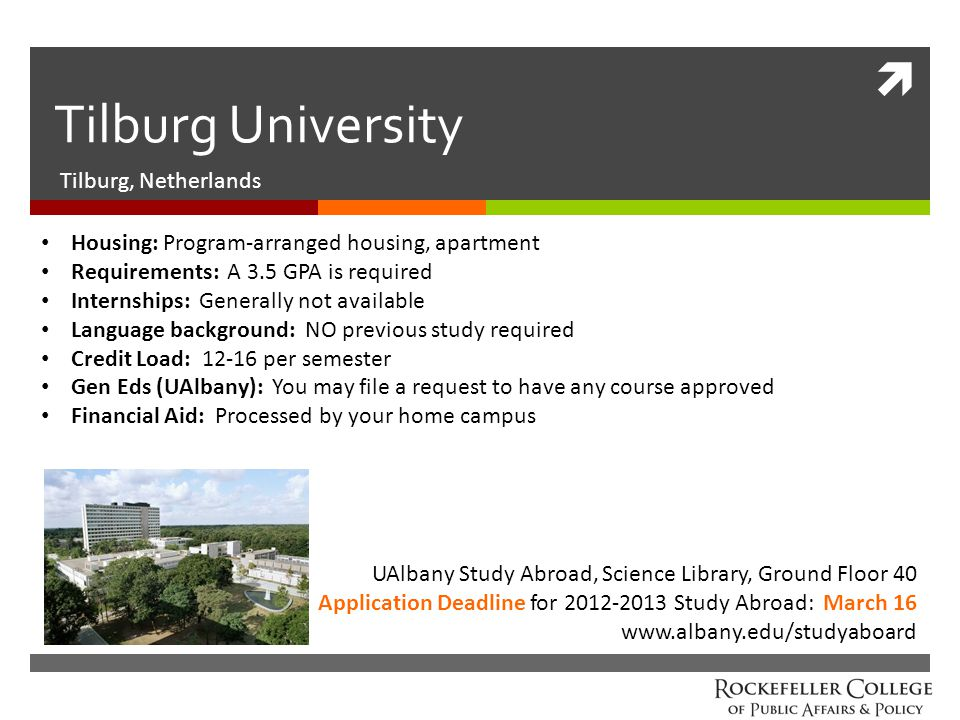  Tilburg University Tilburg, Netherlands UAlbany Study Abroad, Science Library, Ground Floor 40 Application Deadline for 2012-2013 Study Abroad: March 16 www.albany.edu/studyaboard Housing: Program-arranged housing, apartment Requirements: A 3.5 GPA is required Internships: Generally not available Language background: NO previous study required Credit Load: 12-16 per semester Gen Eds (UAlbany): You may file a request to have any course approved Financial Aid: Processed by your home campus