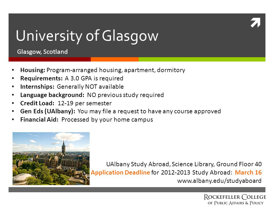  University of Glasgow Glasgow, Scotland UAlbany Study Abroad, Science Library, Ground Floor 40 Application Deadline for 2012-2013 Study Abroad: March 16 www.albany.edu/studyaboard Housing: Program-arranged housing, apartment, dormitory Requirements: A 3.0 GPA is required Internships: Generally NOT available Language background: NO previous study required Credit Load: 12-19 per semester Gen Eds (UAlbany): You may file a request to have any course approved Financial Aid: Processed by your home campus
