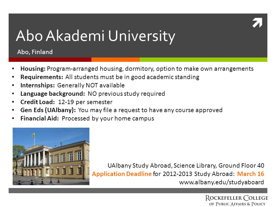  Abo Akademi University Abo, Finland Housing: Program-arranged housing, dormitory, option to make own arrangements Requirements: All students must be in good academic standing Internships: Generally NOT available Language background: NO previous study required Credit Load: 12-19 per semester Gen Eds (UAlbany): You may file a request to have any course approved Financial Aid: Processed by your home campus UAlbany Study Abroad, Science Library, Ground Floor 40 Application Deadline for 2012-2013 Study Abroad: March 16 www.albany.edu/studyaboard
