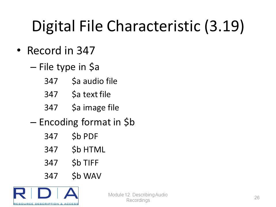 Digital File Characteristic (3.19) Record in 347 – File type in $a 347$a audio file 347$a text file 347$a image file – Encoding format in $b 347$b PDF 347$b HTML 347$b TIFF 347$b WAV Module 12.