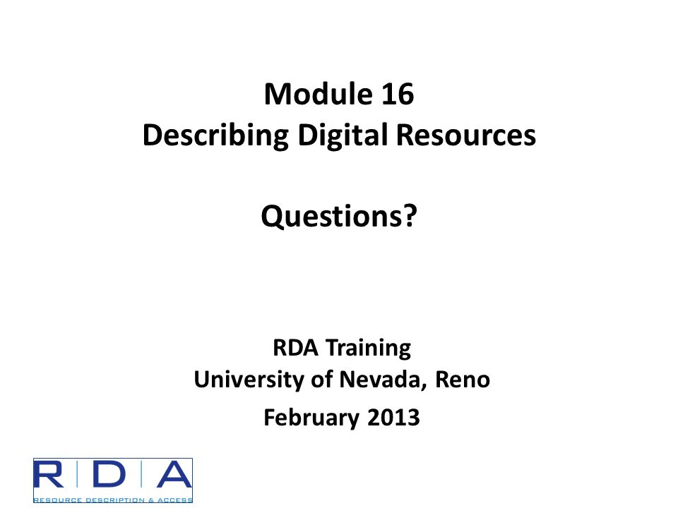 RDA Training University of Nevada, Reno February 2013 Module 16 Describing Digital Resources Questions