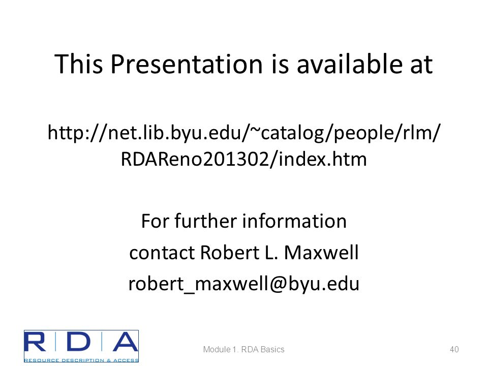 This Presentation is available at http://net.lib.byu.edu/~catalog/people/rlm/ RDAReno201302/index.htm For further information contact Robert L.