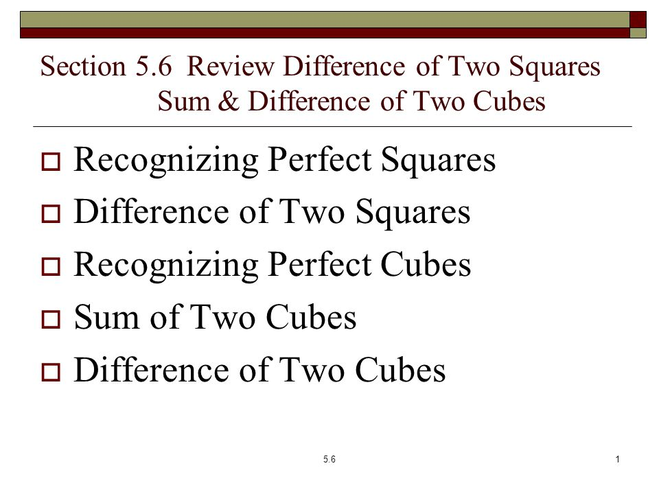 Section 5.6 Review Difference of Two Squares Sum & Difference of Two Cubes  Recognizing Perfect Squares  Difference of Two Squares  Recognizing Perfect Cubes  Sum of Two Cubes  Difference of Two Cubes 5.61